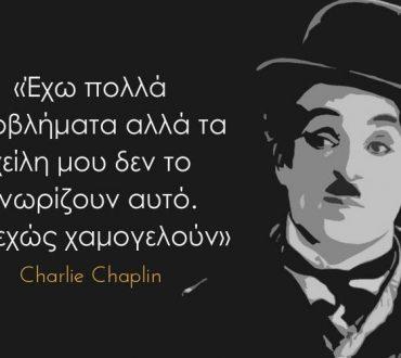 Charlie Chaplin: «Έχω πολλά προβλήματα αλλά τα χείλη μου δεν το γνωρίζουν αυτό. Συνεχώς χαμογελούν»